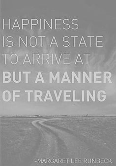 Happiness is not a state to arrive at quote